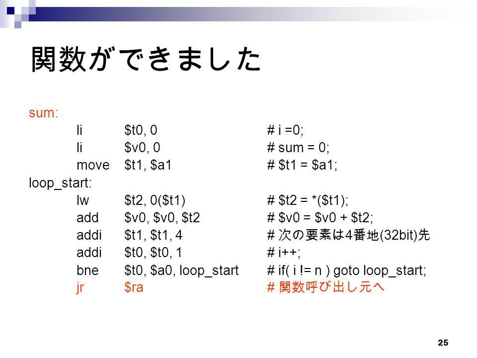 25 関数ができました sum: li$t0, 0# i =0; li$v0, 0# sum = 0; move$t1, $a1# $t1 = $a1; loop_start: lw$t2, 0($t1)# $t2 = *($t1); add$v0, $v0, $t2# $v0 = $v0 + $t2; addi$t1, $t1, 4# 次の要素は 4 番地 (32bit) 先 addi$t0, $t0, 1# i++; bne$t0, $a0, loop_start# if( i != n ) goto loop_start; jr$ra# 関数呼び出し元へ