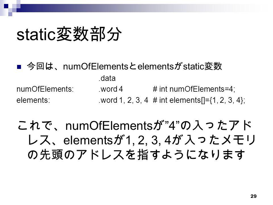 29 static 変数部分 今回は、 numOfElements と elements が static 変数.data numOfElements:.word 4# int numOfElements=4; elements:.word 1, 2, 3, 4# int elements[]={1, 2, 3, 4}; これで、 numOfElements が 4 の入ったアド レス、 elements が 1, 2, 3, 4 が入ったメモリ の先頭のアドレスを指すようになります