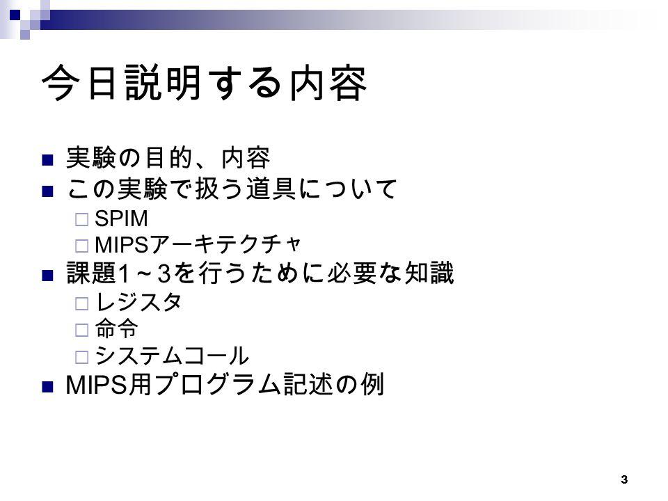 3 今日説明する内容 実験の目的、内容 この実験で扱う道具について  SPIM  MIPS アーキテクチャ 課題 1 ~ 3 を行うために必要な知識  レジスタ  命令  システムコール MIPS 用プログラム記述の例