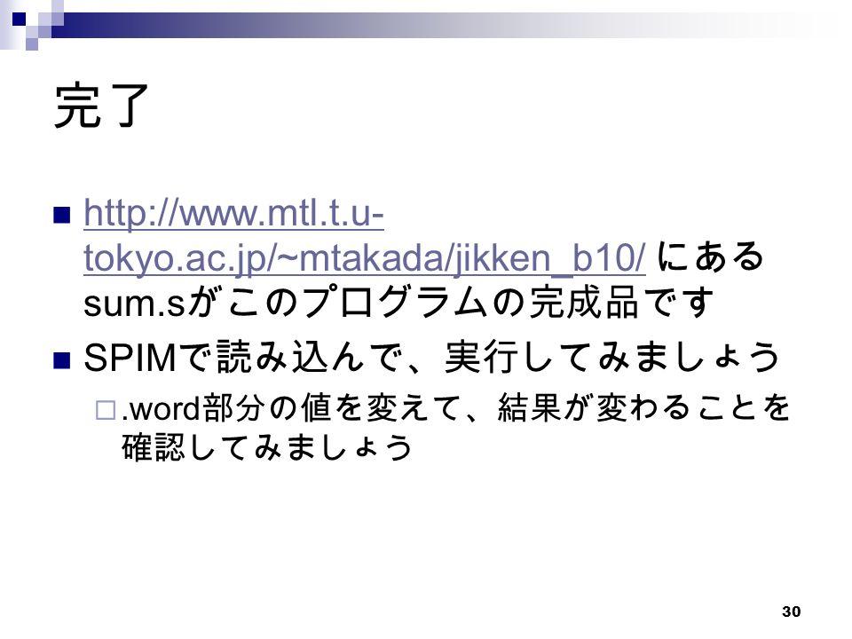 30 完了 http://www.mtl.t.u- tokyo.ac.jp/~mtakada/jikken_b10/ にある sum.s がこのプログラムの完成品です http://www.mtl.t.u- tokyo.ac.jp/~mtakada/jikken_b10/ SPIM で読み込んで、実行してみましょう .word 部分の値を変えて、結果が変わることを 確認してみましょう