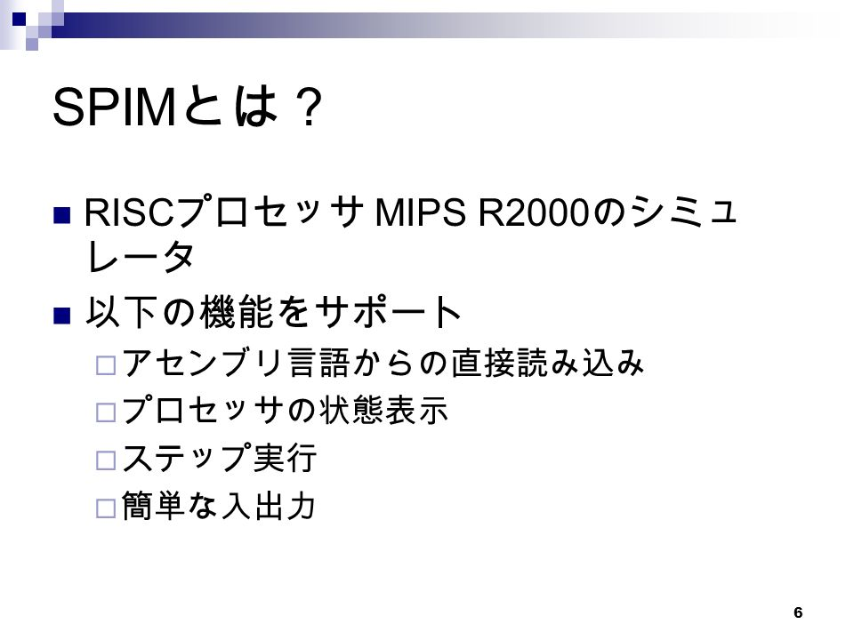 6 SPIM とは? RISC プロセッサ MIPS R2000 のシミュ レータ 以下の機能をサポート  アセンブリ言語からの直接読み込み  プロセッサの状態表示  ステップ実行  簡単な入出力