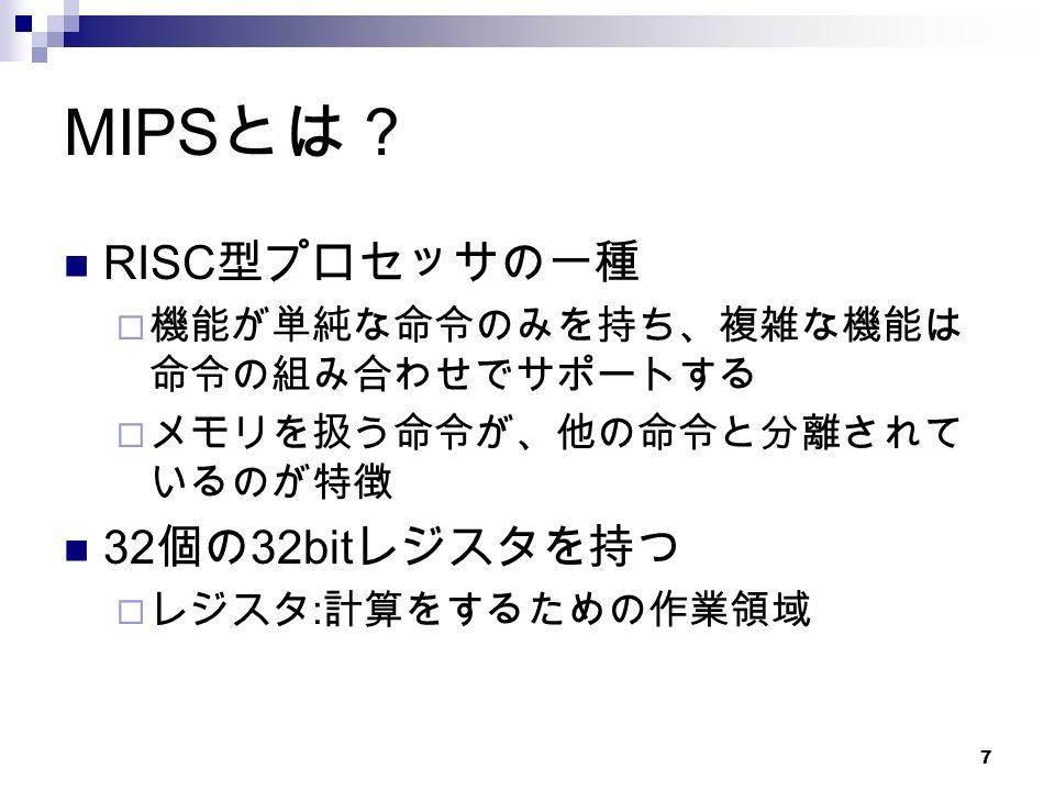 7 MIPS とは? RISC 型プロセッサの一種  機能が単純な命令のみを持ち、複雑な機能は 命令の組み合わせでサポートする  メモリを扱う命令が、他の命令と分離されて いるのが特徴 32 個の 32bit レジスタを持つ  レジスタ : 計算をするための作業領域