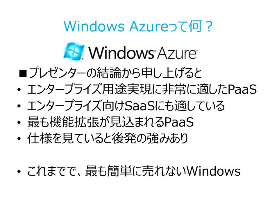 Windows Azureって何? ■プレゼンターの結論から申し上げると エンタープライズ用途実現に非常に適したPaaS エンタープライズ向けSaaSにも適している 最も機能拡張が見込まれるPaaS 仕様を見ていると後発の強みあり これまでで、最も簡単に売れないWindows