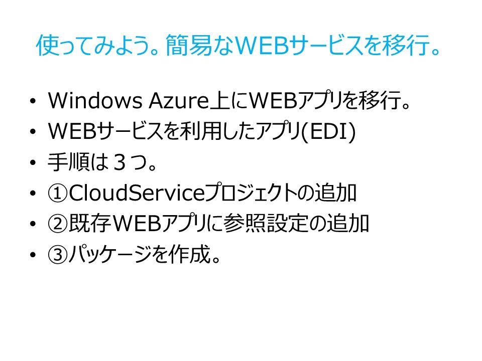 使ってみよう。簡易なWEBサービスを移行。 Windows Azure上にWEBアプリを移行。 WEBサービスを利用したアプリ(EDI) 手順は3つ。 ①CloudServiceプロジェクトの追加 ②既存WEBアプリに参照設定の追加 ③パッケージを作成。