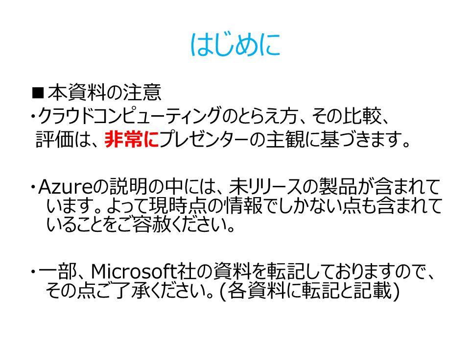 はじめに ■本資料の注意 ・クラウドコンピューティングのとらえ方、その比較、 評価は、非常にプレゼンターの主観に基づきます。 ・Azureの説明の中には、未リリースの製品が含まれて います。よって現時点の情報でしかない点も含まれて いることをご容赦ください。 ・一部、Microsoft社の資料を転記しておりますので、 その点ご了承ください。(各資料に転記と記載)