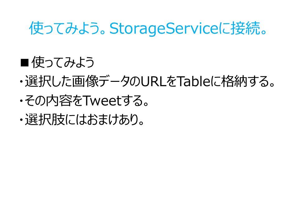 使ってみよう。StorageServiceに接続。 ■使ってみよう ・選択した画像データのURLをTableに格納する。 ・その内容をTweetする。 ・選択肢にはおまけあり。