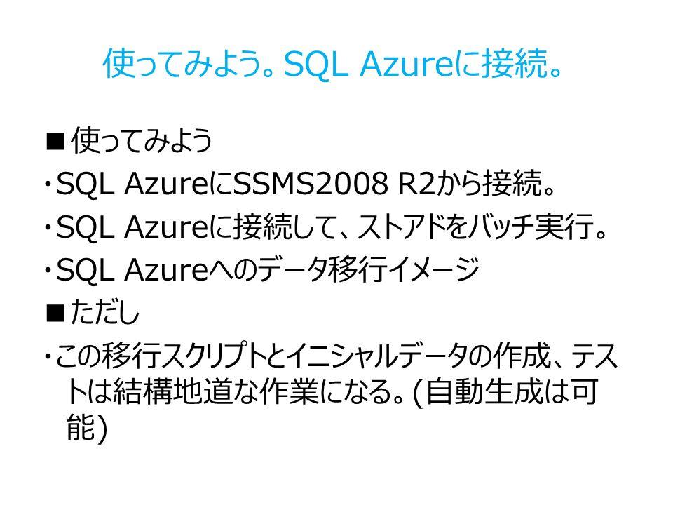 使ってみよう。SQL Azureに接続。 ■使ってみよう ・SQL AzureにSSMS2008 R2から接続。 ・SQL Azureに接続して、ストアドをバッチ実行。 ・SQL Azureへのデータ移行イメージ ■ただし ・この移行スクリプトとイニシャルデータの作成、テス トは結構地道な作業になる。(自動生成は可 能)