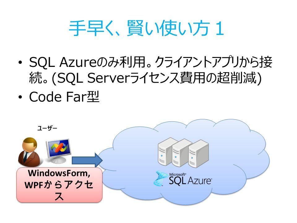 手早く、賢い使い方1 SQL Azureのみ利用。クライアントアプリから接 続。(SQL Serverライセンス費用の超削減) Code Far型 ユーザー WindowsForm, WPF からアクセ ス WindowsForm, WPF からアクセ ス