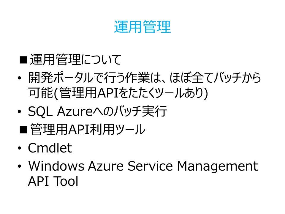 運用管理 ■運用管理について 開発ポータルで行う作業は、ほぼ全てバッチから 可能(管理用APIをたたくツールあり) SQL Azureへのバッチ実行 ■管理用API利用ツール Cmdlet Windows Azure Service Management API Tool