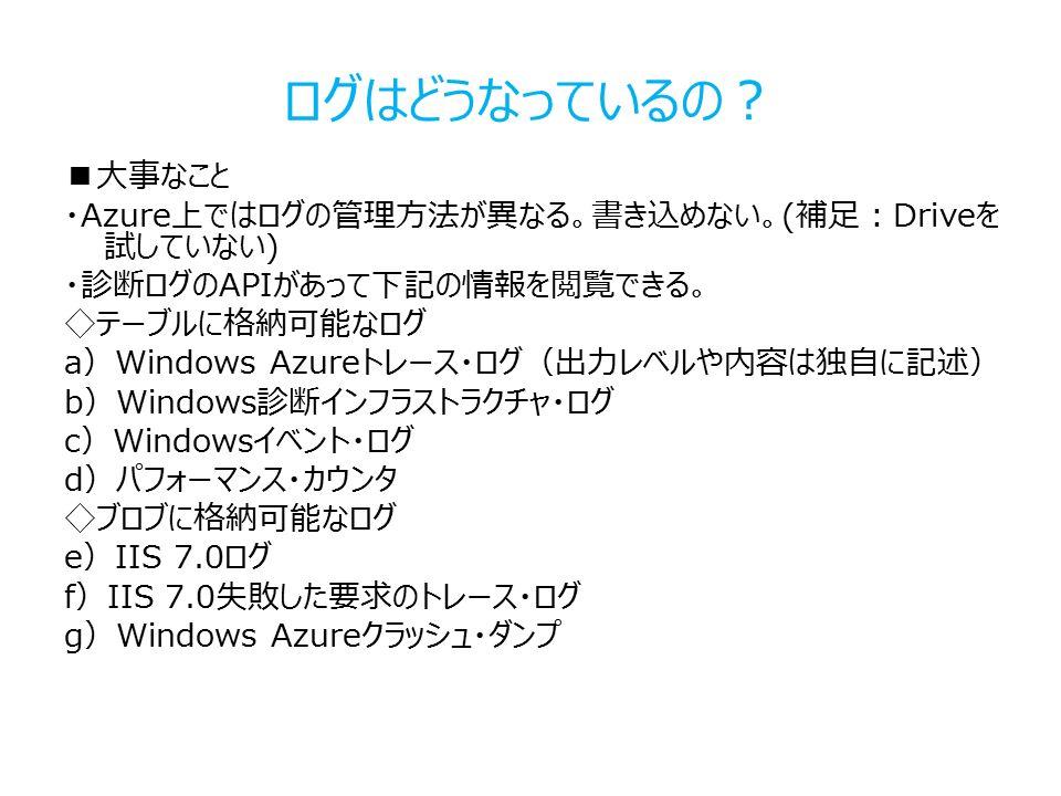 ログはどうなっているの? ■大事なこと ・Azure上ではログの管理方法が異なる。書き込めない。(補足:Driveを 試していない) ・診断ログのAPIがあって下記の情報を閲覧できる。 ◇テーブルに格納可能なログ a)Windows Azureトレース・ログ(出力レベルや内容は独自に記述) b)Windows診断インフラストラクチャ・ログ c)Windowsイベント・ログ d)パフォーマンス・カウンタ ◇ブロブに格納可能なログ e)IIS 7.0ログ f)IIS 7.0失敗した要求のトレース・ログ g)Windows Azureクラッシュ・ダンプ