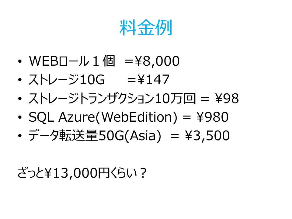料金例 WEBロール1個 =\8,000 ストレージ10G =\147 ストレージトランザクション10万回 = \98 SQL Azure(WebEdition) = \980 データ転送量50G(Asia) = \3,500 ざっと\13,000円くらい?