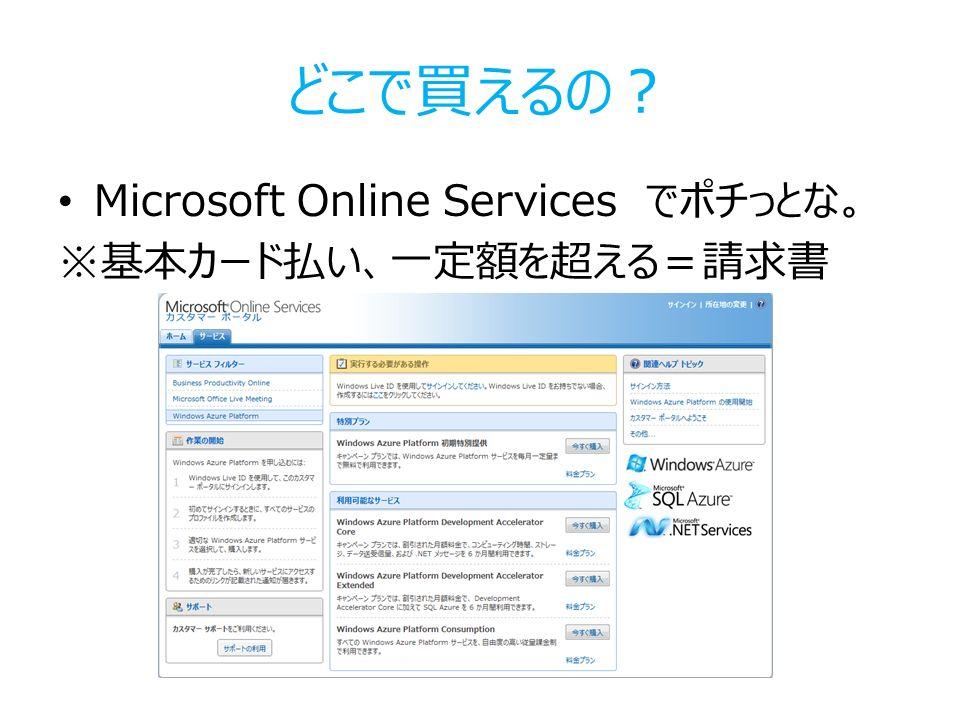 どこで買えるの? Microsoft Online Services でポチっとな。 ※基本カード払い、一定額を超える=請求書