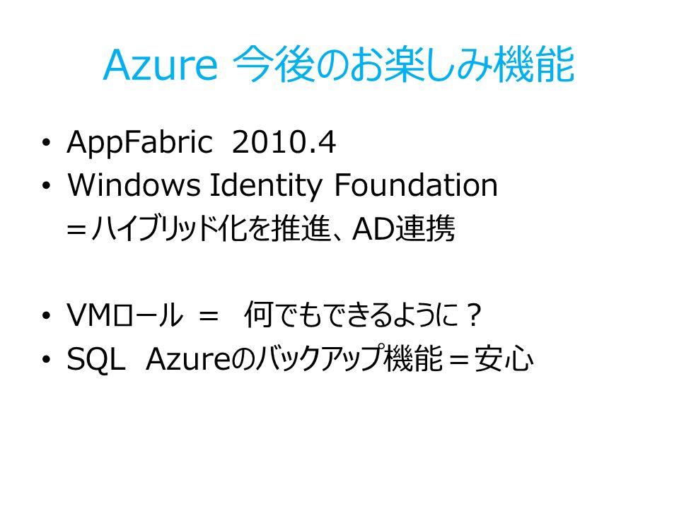 Azure 今後のお楽しみ機能 AppFabric 2010.4 Windows Identity Foundation =ハイブリッド化を推進、AD連携 VMロール = 何でもできるように? SQL Azureのバックアップ機能=安心
