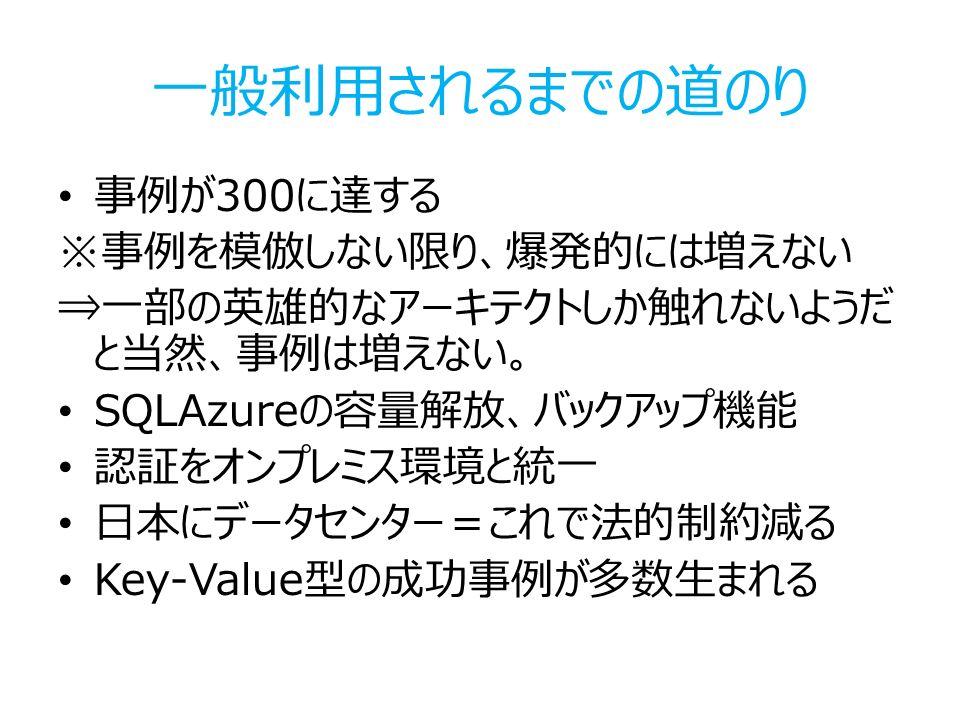 一般利用されるまでの道のり 事例が300に達する ※事例を模倣しない限り、爆発的には増えない ⇒一部の英雄的なアーキテクトしか触れないようだ と当然、事例は増えない。 SQLAzureの容量解放、バックアップ機能 認証をオンプレミス環境と統一 日本にデータセンター=これで法的制約減る Key-Value型の成功事例が多数生まれる