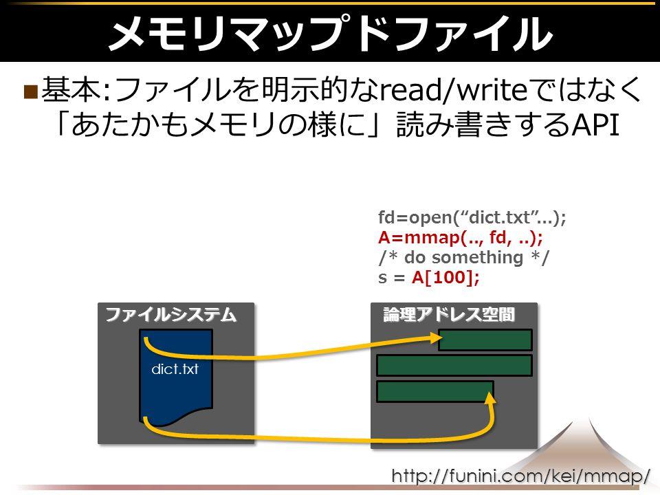 http://funini.com/kei/mmap/ メモリマップドファイル 基本:ファイルを明示的なread/writeではなく 「あたかもメモリの様に」読み書きするAPI ファイルシステム dict.txt 論理アドレス空間 fd=open( dict.txt ...); A=mmap(.., fd,..); /* do something */ s = A[100];