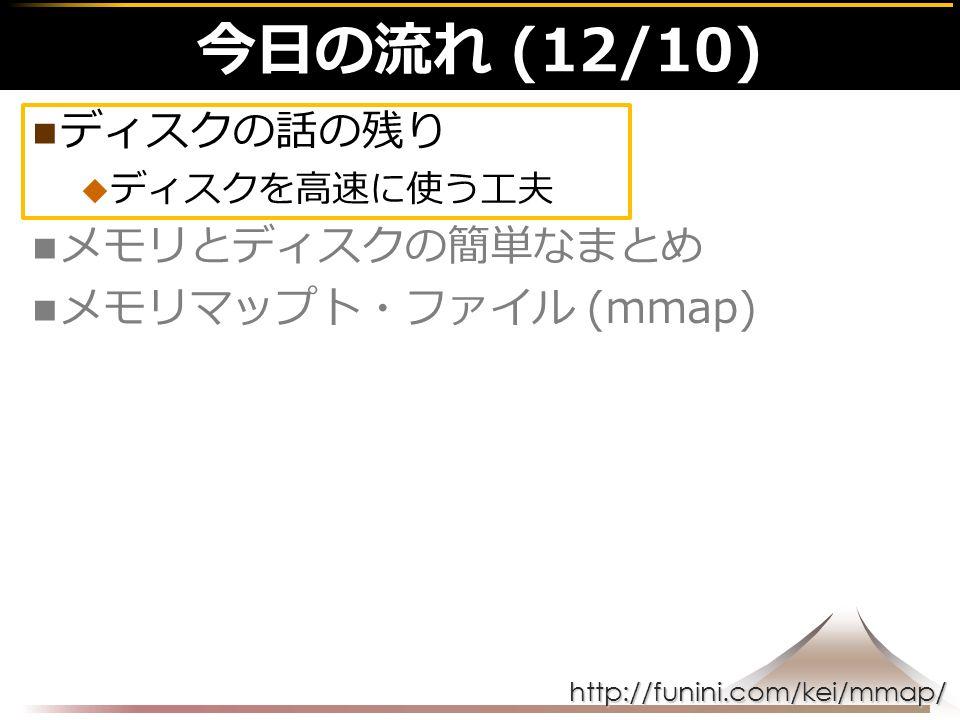 http://funini.com/kei/mmap/ 今日の流れ (12/10) ディスクの話の残り  ディスクを高速に使う工夫 メモリとディスクの簡単なまとめ メモリマップト・ファイル (mmap)