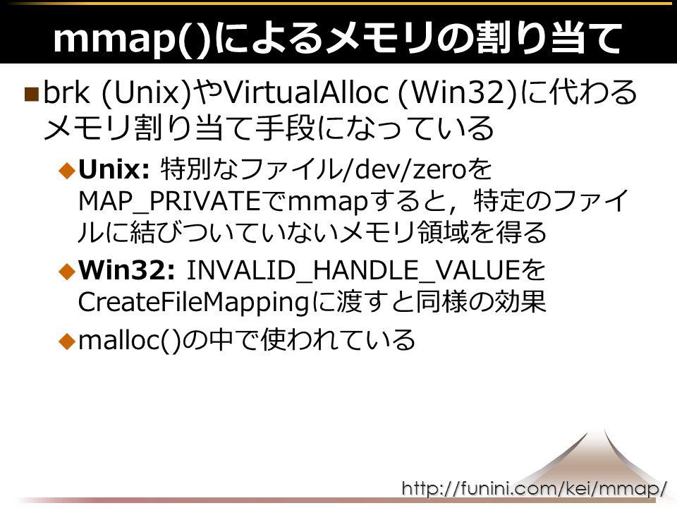http://funini.com/kei/mmap/ brk (Unix)やVirtualAlloc (Win32)に代わる メモリ割り当て手段になっている  Unix: 特別なファイル/dev/zeroを MAP_PRIVATEでmmapすると,特定のファイ ルに結びついていないメモリ領域を得る  Win32: INVALID_HANDLE_VALUEを CreateFileMappingに渡すと同様の効果  malloc()の中で使われている mmap()によるメモリの割り当て