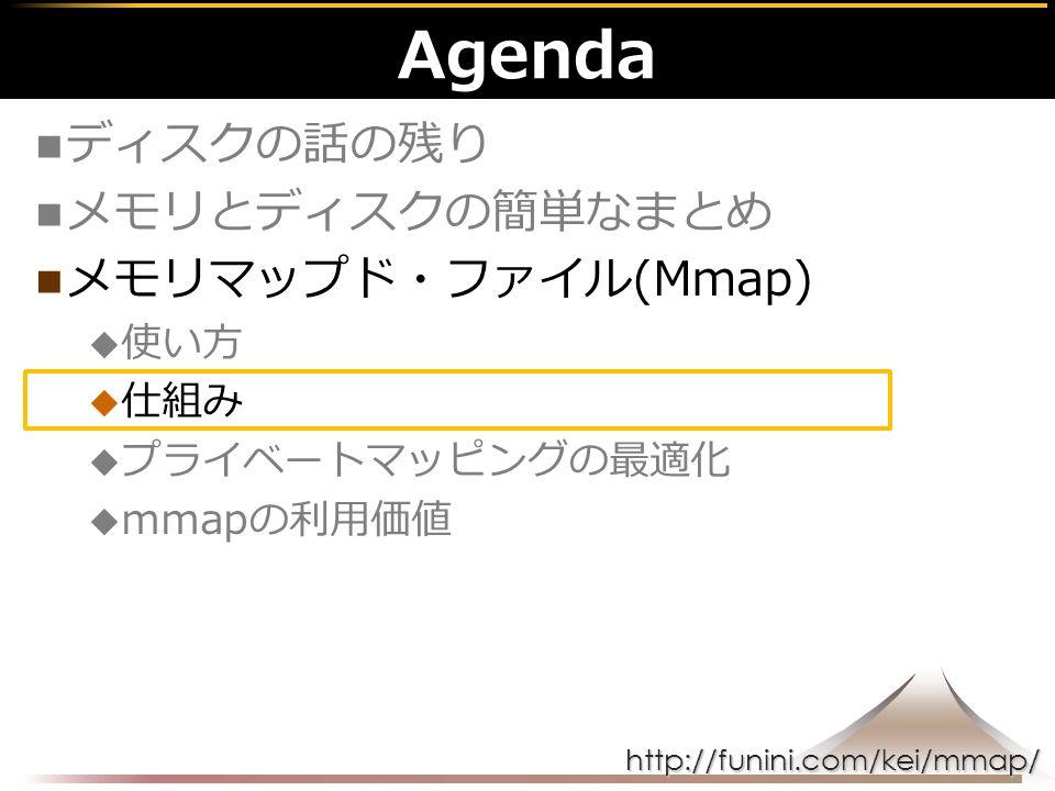 http://funini.com/kei/mmap/ Agenda ディスクの話の残り メモリとディスクの簡単なまとめ メモリマップド・ファイル(Mmap)  使い方  仕組み  プライベートマッピングの最適化  mmapの利用価値