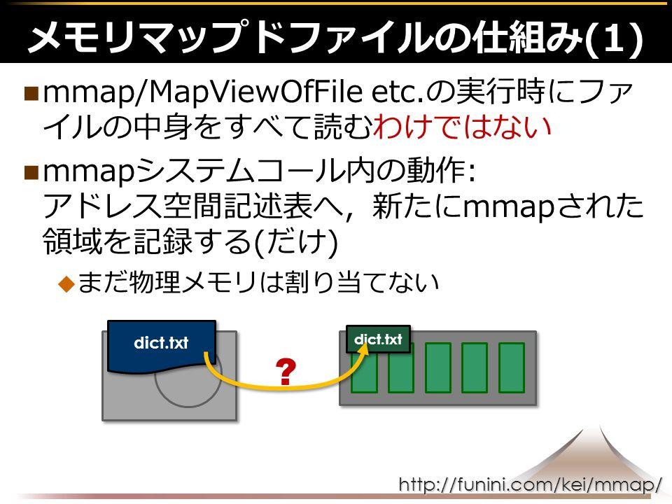 http://funini.com/kei/mmap/ mmap/MapViewOfFile etc.の実行時にファ イルの中身をすべて読むわけではない mmapシステムコール内の動作: アドレス空間記述表へ,新たにmmapされた 領域を記録する(だけ)  まだ物理メモリは割り当てない メモリマップドファイルの仕組み(1) dict.txt