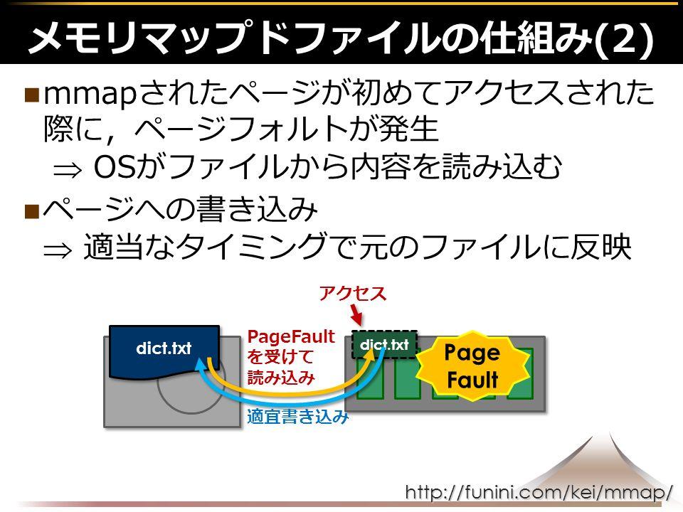 http://funini.com/kei/mmap/ mmapされたページが初めてアクセスされた 際に,ページフォルトが発生  OSがファイルから内容を読み込む ページへの書き込み  適当なタイミングで元のファイルに反映 メモリマップドファイルの仕組み(2) dict.txt アクセス Page Fault を受けて 読み込み 適宜書き込み