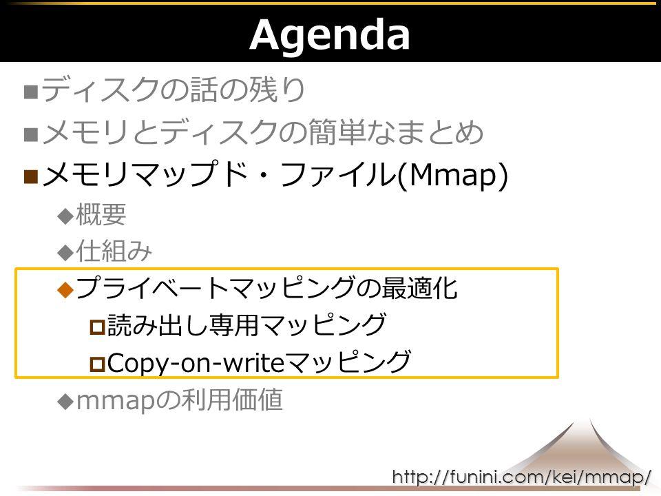 http://funini.com/kei/mmap/ Agenda ディスクの話の残り メモリとディスクの簡単なまとめ メモリマップド・ファイル(Mmap)  概要  仕組み  プライベートマッピングの最適化  読み出し専用マッピング  Copy-on-writeマッピング  mmapの利用価値