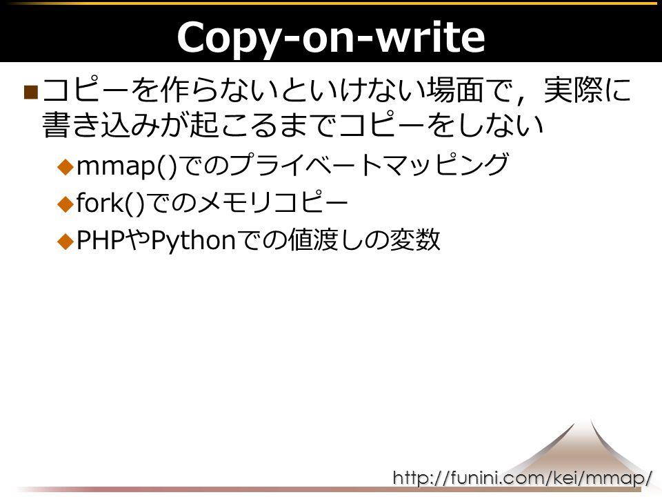 http://funini.com/kei/mmap/ コピーを作らないといけない場面で,実際に 書き込みが起こるまでコピーをしない  mmap()でのプライベートマッピング  fork()でのメモリコピー  PHPやPythonでの値渡しの変数 Copy-on-write
