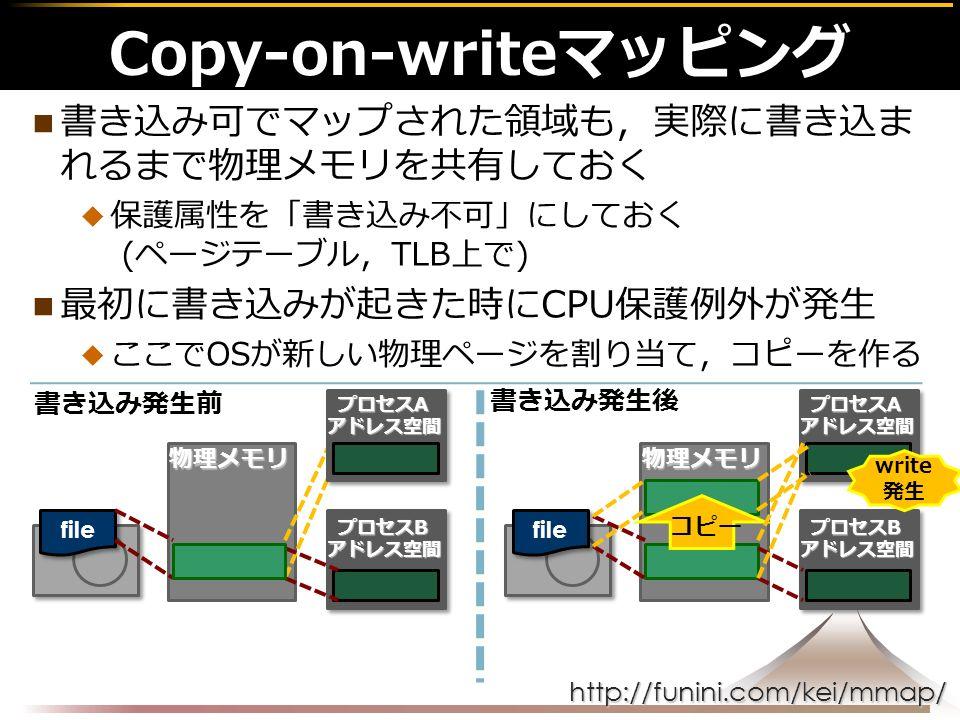 http://funini.com/kei/mmap/ 書き込み可でマップされた領域も,実際に書き込ま れるまで物理メモリを共有しておく  保護属性を「書き込み不可」にしておく (ページテーブル,TLB上で) 最初に書き込みが起きた時にCPU保護例外が発生  ここでOSが新しい物理ページを割り当て,コピーを作る Copy-on-writeマッピング物理メモリ file 書き込み発生前 プロセスB アドレス空間 プロセスA アドレス空間 物理メモリ file プロセスB アドレス空間 プロセスA アドレス空間 write 発生 コピー 書き込み発生後