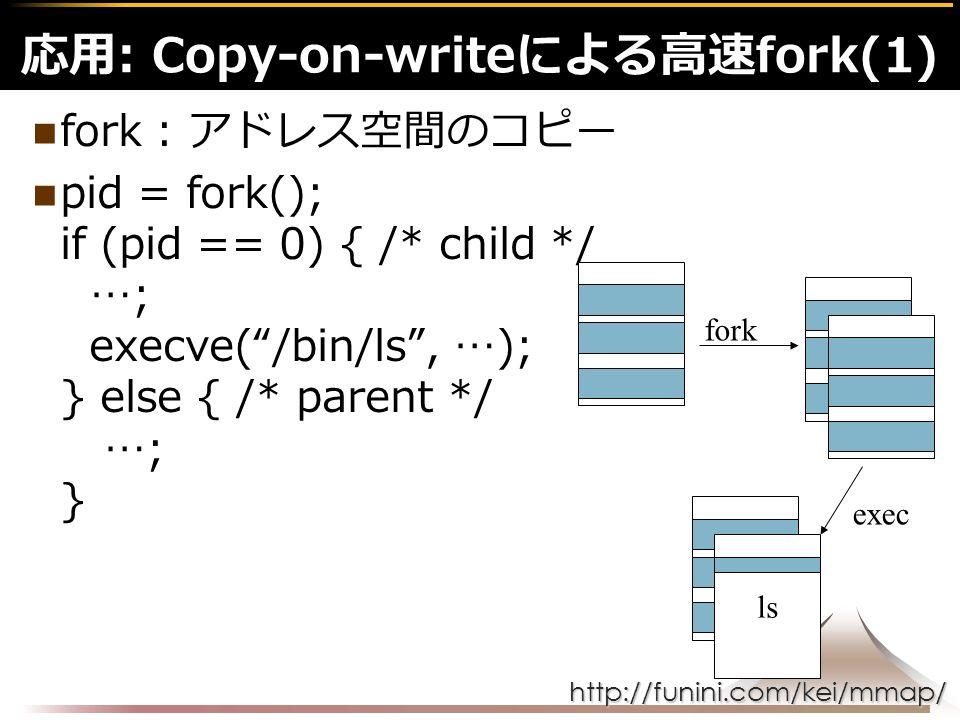 http://funini.com/kei/mmap/ fork : アドレス空間のコピー pid = fork(); if (pid == 0) { /* child */ …; execve( /bin/ls , …); } else { /* parent */ …; } 応用: Copy-on-writeによる高速fork(1) ls fork exec