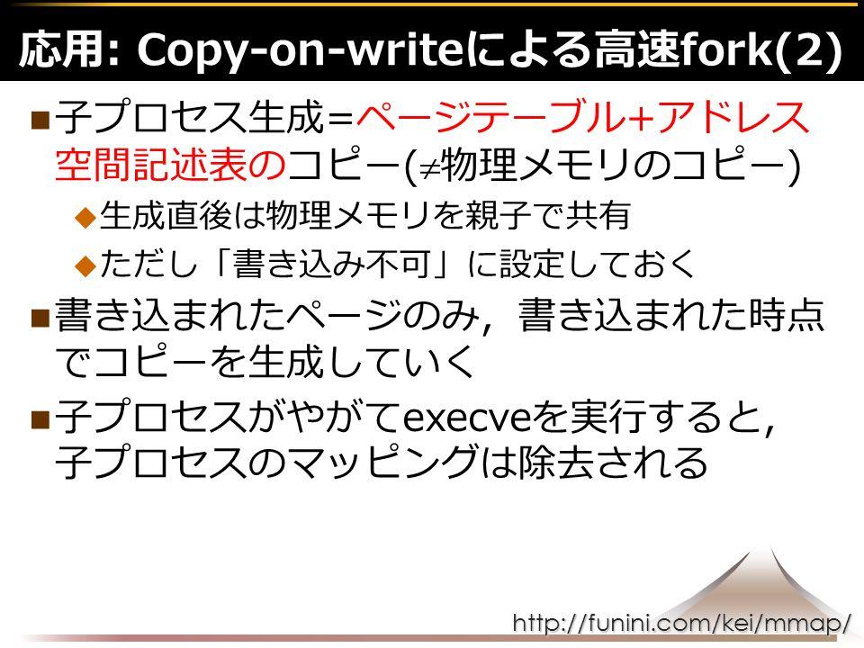 http://funini.com/kei/mmap/ 子プロセス生成=ページテーブル+アドレス 空間記述表のコピー(  物理メモリのコピー)  生成直後は物理メモリを親子で共有  ただし「書き込み不可」に設定しておく 書き込まれたページのみ,書き込まれた時点 でコピーを生成していく 子プロセスがやがてexecveを実行すると, 子プロセスのマッピングは除去される 応用: Copy-on-writeによる高速fork(2)