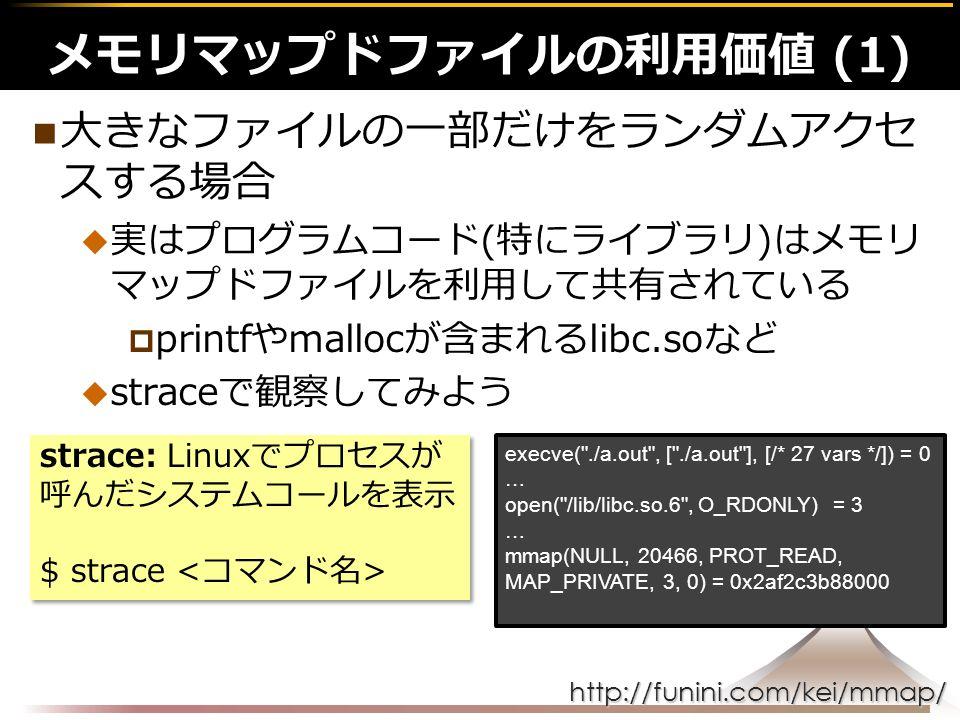 http://funini.com/kei/mmap/ 大きなファイルの一部だけをランダムアクセ スする場合  実はプログラムコード(特にライブラリ)はメモリ マップドファイルを利用して共有されている  printfやmallocが含まれるlibc.soなど  straceで観察してみよう メモリマップドファイルの利用価値 (1) strace: Linuxでプロセスが 呼んだシステムコールを表示 $ strace strace: Linuxでプロセスが 呼んだシステムコールを表示 $ strace execve( ./a.out , [ ./a.out ], [/* 27 vars */]) = 0 … open( /lib/libc.so.6 , O_RDONLY) = 3 … mmap(NULL, 20466, PROT_READ, MAP_PRIVATE, 3, 0) = 0x2af2c3b88000