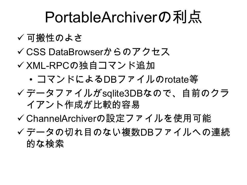 PortableArchiver の利点 可搬性のよさ CSS DataBrowser からのアクセス XML-RPC の独自コマンド追加 コマンドによる DB ファイルの rotate 等 データファイルが sqlite3DB なので、自前のクラ イアント作成が比較的容易 ChannelArchiver の設定ファイルを使用可能 データの切れ目のない複数 DB ファイルへの連続 的な検索