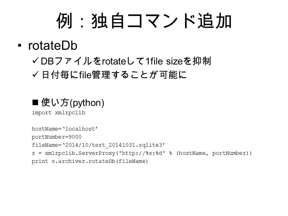 例:独自コマンド追加 rotateDb DB ファイルを rotate して 1file size を抑制 日付毎に file 管理することが可能に 使い方 (python) import xmlrpclib hostName='localhost' portNumber=9000 fileName='2014/10/test_20141031.sqlite3' s = xmlrpclib.ServerProxy( http://%s:%d % (hostName, portNumber)) print s.archiver.rotateDb(fileName)