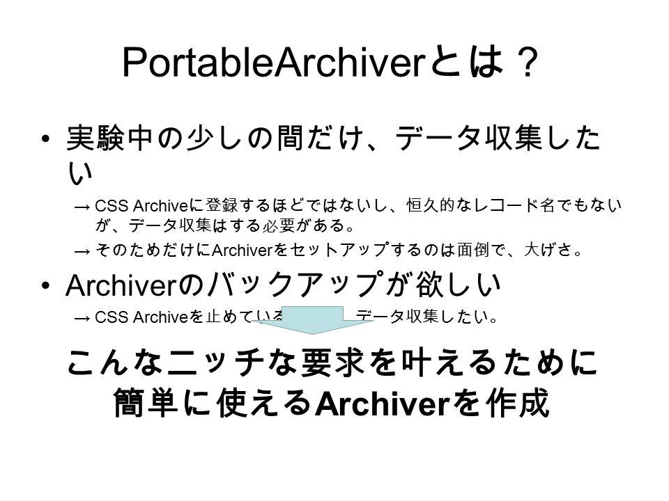 PortableArchiver とは? 実験中の少しの間だけ、データ収集した い →CSS Archive に登録するほどではないし、恒久的なレコード名でもない が、データ収集はする必要がある。 → そのためだけに Archiver をセットアップするのは面倒で、大げさ。 Archiver のバックアップが欲しい →CSS Archive を止めている間だけ、データ収集したい。 こんなニッチな要求を叶えるために 簡単に使える Archiver を作成