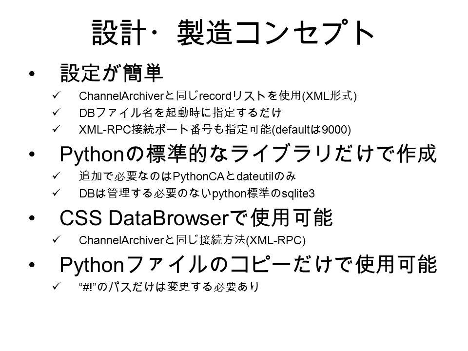 設計・製造コンセプト 設定が簡単 ChannelArchiver と同じ record リストを使用 (XML 形式 ) DB ファイル名を起動時に指定するだけ XML-RPC 接続ポート番号も指定可能 (default は 9000) Python の標準的なライブラリだけで作成 追加で必要なのは PythonCA と dateutil のみ DB は管理する必要のない python 標準の sqlite3 CSS DataBrowser で使用可能 ChannelArchiver と同じ接続方法 (XML-RPC) Python ファイルのコピーだけで使用可能 #! のパスだけは変更する必要あり