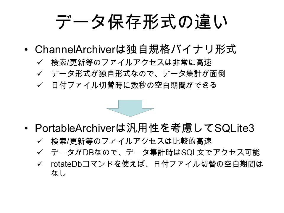データ保存形式の違い ChannelArchiver は独自規格バイナリ形式 検索 / 更新等のファイルアクセスは非常に高速 データ形式が独自形式なので、データ集計が面倒 日付ファイル切替時に数秒の空白期間ができる PortableArchiver は汎用性を考慮して SQLite3 検索 / 更新等のファイルアクセスは比較的高速 データが DB なので、データ集計時は SQL 文でアクセス可能 rotateDb コマンドを使えば、日付ファイル切替の空白期間は なし