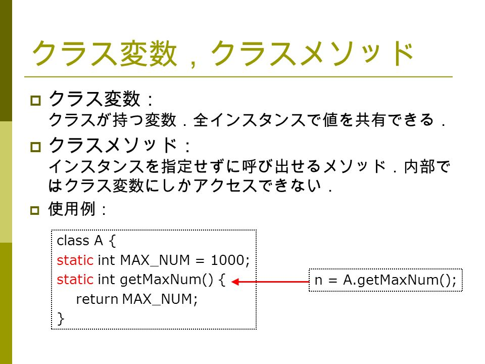 クラス変数,クラスメソッド  クラス変数: クラスが持つ変数.全インスタンスで値を共有できる.  クラスメソッド: インスタンスを指定せずに呼び出せるメソッド.内部で はクラス変数にしかアクセスできない.  使用例: n = A.getMaxNum(); class A { static int MAX_NUM = 1000; static int getMaxNum() { return MAX_NUM; }