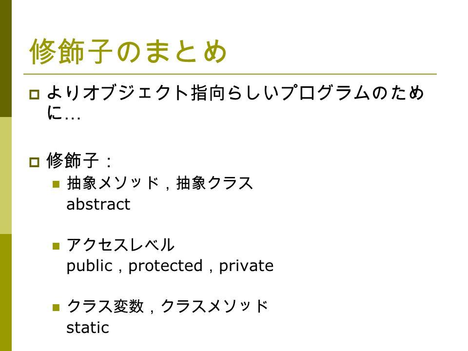 修飾子のまとめ  よりオブジェクト指向らしいプログラムのため に …  修飾子: 抽象メソッド,抽象クラス abstract アクセスレベル public , protected , private クラス変数,クラスメソッド static