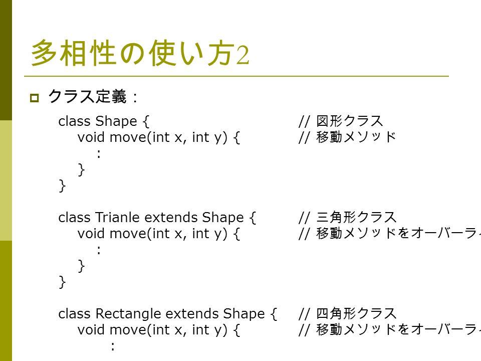 多相性の使い方 2  クラス定義: class Shape {// 図形クラス void move(int x, int y) {// 移動メソッド : } class Trianle extends Shape {// 三角形クラス void move(int x, int y) {// 移動メソッドをオーバーライド : } class Rectangle extends Shape {// 四角形クラス void move(int x, int y) {// 移動メソッドをオーバーライド :