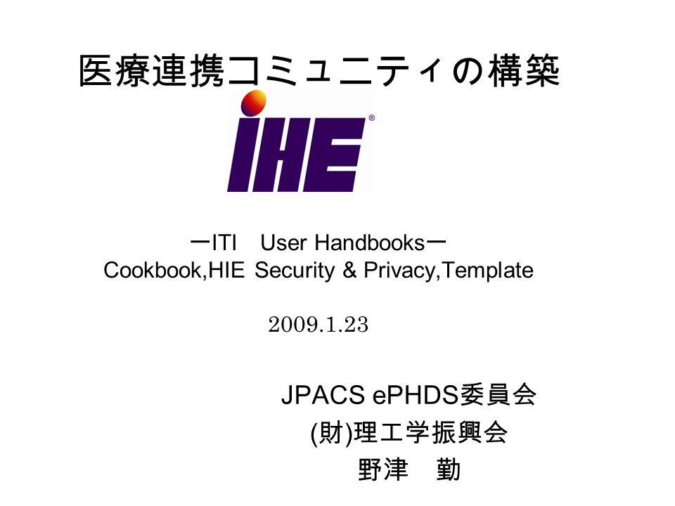 医療連携コミュニティの構築 ー ITI User Handbooks ー Cookbook,HIE Security & Privacy,Template 2009.1.23 JPACS ePHDS 委員会 ( 財 ) 理工学振興会 野津 勤