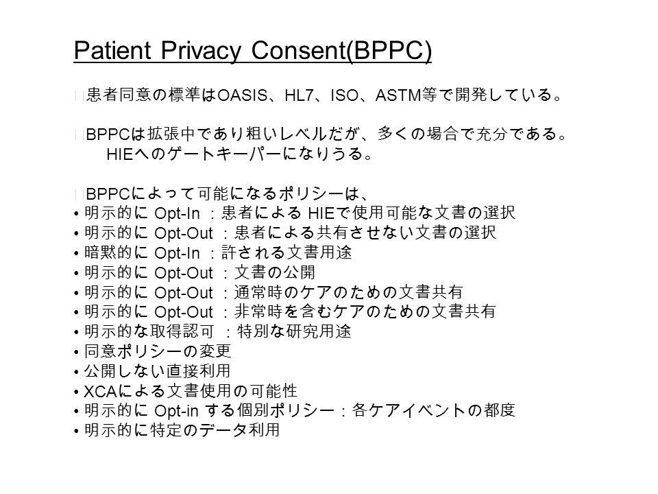 Patient Privacy Consent(BPPC) ◆患者同意の標準は OASIS 、 HL7 、 ISO 、 ASTM 等で開発している。 ◆ BPPC は拡張中であり粗いレベルだが、多くの場合で充分である。 HIE へのゲートキーパーになりうる。 ◆ BPPC によって可能になるポリシーは、 明示的に Opt-In :患者による HIE で使用可能な文書の選択 明示的に Opt-Out :患者による共有させない文書の選択 暗黙的に Opt-In :許される文書用途 明示的に Opt-Out :文書の公開 明示的に Opt-Out :通常時のケアのための文書共有 明示的に Opt-Out :非常時を含むケアのための文書共有 明示的な取得認可 :特別な研究用途 同意ポリシーの変更 公開しない直接利用 XCA による文書使用の可能性 明示的に Opt-in する個別ポリシー:各ケアイベントの都度 明示的に特定のデータ利用