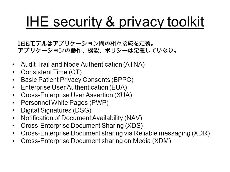 IHE security & privacy toolkit Audit Trail and Node Authentication (ATNA) Consistent Time (CT) Basic Patient Privacy Consents (BPPC) Enterprise User Authentication (EUA) Cross-Enterprise User Assertion (XUA) Personnel White Pages (PWP) Digital Signatures (DSG) Notification of Document Availability (NAV) Cross-Enterprise Document Sharing (XDS) Cross-Enterprise Document sharing via Reliable messaging (XDR) Cross-Enterprise Document sharing on Media (XDM) IHE モデルはアプリケーション間の相互接続を定義。 アプリケーションの動作、機能、ポリシーは定義していない。