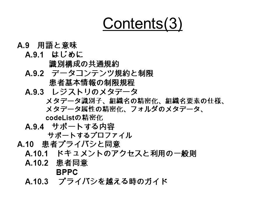 Contents(3) A.9 用語と意味 A.9.1 はじめに 識別構成の共通規約 A.9.2 データコンテンツ規約と制限 患者基本情報の制限規程 A.9.3 レジストリのメタデータ メタデータ識別子、組織名の精密化、組織名要素の仕様、 メタデータ属性の精密化、フォルダのメタデータ、 codeList の精密化 A.9.4 サポートする内容 サポートするプロファイル A.10 患者プライバシと同意 A.10.1 ドキュメントのアクセスと利用の一般則 A.10.2 患者同意 BPPC A.10.3 プライバシを越える時のガイド