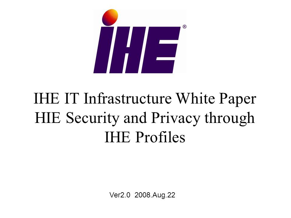 IHE IT Infrastructure White Paper HIE Security and Privacy through IHE Profiles Ver2.0 2008.Aug.22