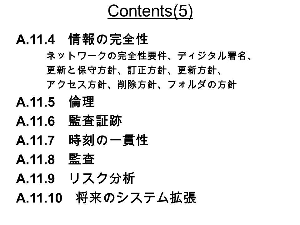 Contents(5) A.11.4 情報の完全性 ネットワークの完全性要件、ディジタル署名、 更新と保守方針、訂正方針、更新方針、 アクセス方針、削除方針、フォルダの方針 A.11.5 倫理 A.11.6 監査証跡 A.11.7 時刻の一貫性 A.11.8 監査 A.11.9 リスク分析 A.11.10 将来のシステム拡張