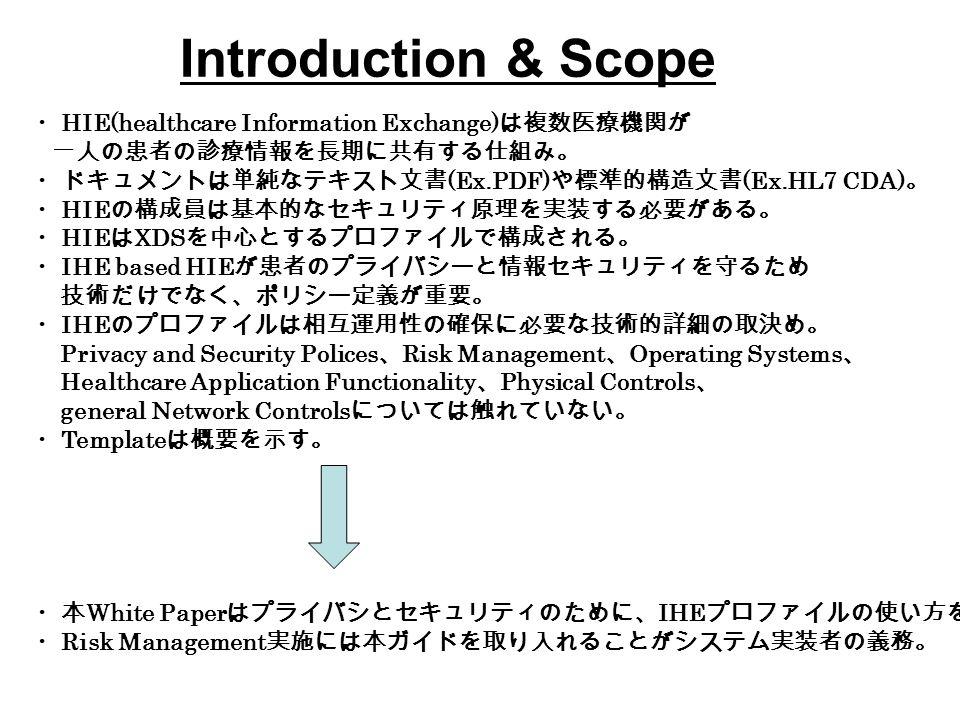 ・ HIE(healthcare Information Exchange) は複数医療機関が 一人の患者の診療情報を長期に共有する仕組み。 ・ドキュメントは単純なテキスト文書 (Ex.PDF) や標準的構造文書 (Ex.HL7 CDA) 。 ・ HIE の構成員は基本的なセキュリティ原理を実装する必要がある。 ・ HIE は XDS を中心とするプロファイルで構成される。 ・ IHE based HIE が患者のプライバシーと情報セキュリティを守るため 技術だけでなく、ポリシー定義が重要。 ・ IHE のプロファイルは相互運用性の確保に必要な技術的詳細の取決め。 Privacy and Security Polices 、 Risk Management 、 Operating Systems 、 Healthcare Application Functionality 、 Physical Controls 、 general Network Controls については触れていない。 ・ Template は概要を示す。 ・本 White Paper はプライバシとセキュリティのために、 IHE プロファイルの使い方を示す。 ・ Risk Management 実施には本ガイドを取り入れることがシステム実装者の義務。 Introduction & Scope