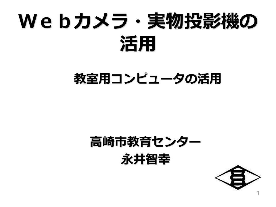 11 Webカメラ・実物投影機の 活用 教室用コンピュータの活用 高崎市教育センター永井智幸