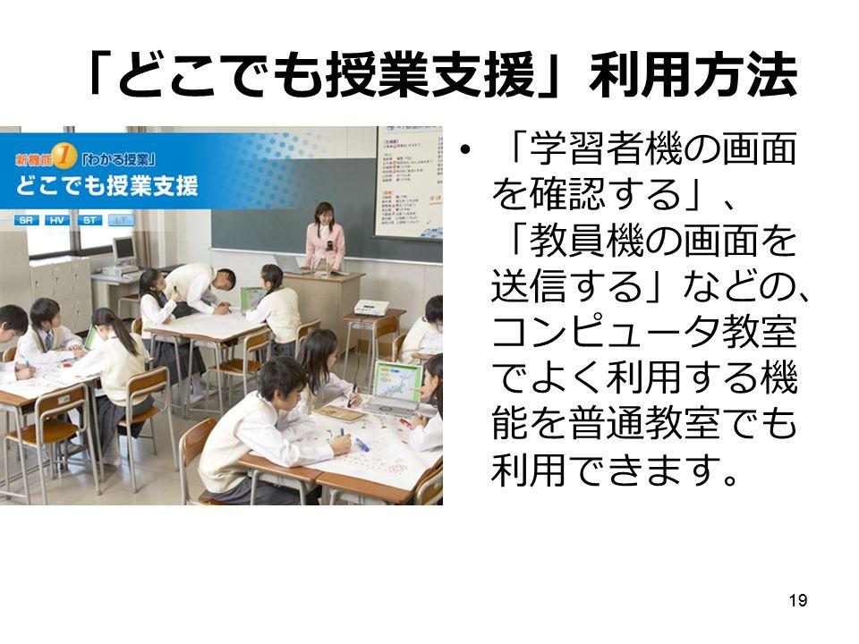 19 「どこでも授業支援」利用方法 「学習者機の画面 を確認する」、 「教員機の画面を 送信する」などの、 コンピュータ教室 でよく利用する機 能を普通教室でも 利用できます。