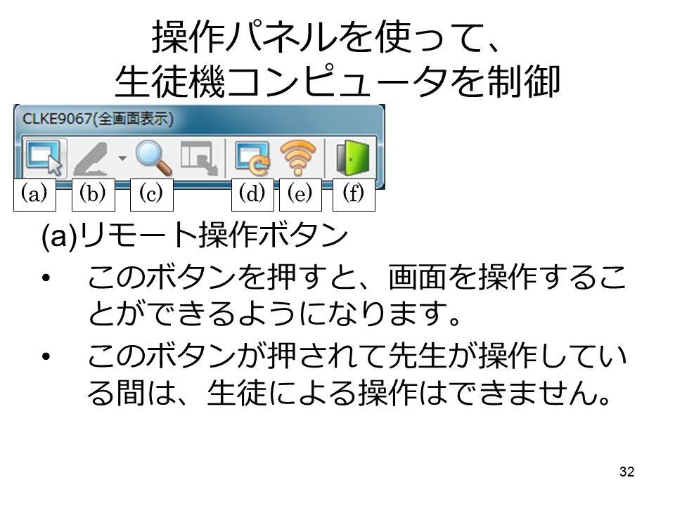 32 操作パネルを使って、 生徒機コンピュータを制御 (a) リモート操作ボタン このボタンを押すと、画面を操作するこ とができるようになります。 このボタンが押されて先生が操作してい る間は、生徒による操作はできません。 (a)(b)(c)(d)(e)(f)