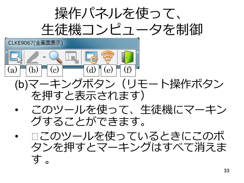 33 操作パネルを使って、 生徒機コンピュータを制御 (b) マーキングボタン(リモート操作ボタン を押すと表示されます) このツールを使って、生徒機にマーキン グすることができます。 ※このツールを使っているときにこのボ タンを押すとマーキングはすべて消えま す 。 (a)(b)(c)(d)(e)(f)