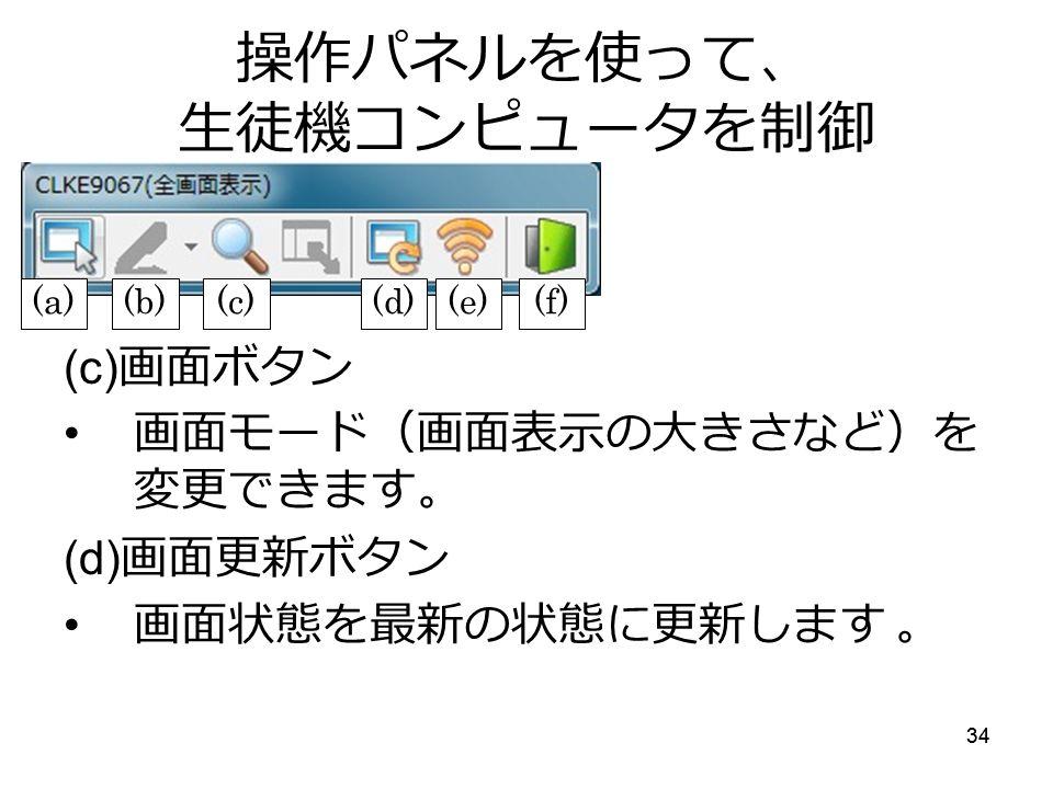 34 操作パネルを使って、 生徒機コンピュータを制御 (c) 画面ボタン 画面モード(画面表示の大きさなど)を 変更できます。 (d) 画面更新ボタン 画面状態を最新の状態に更新します 。 (a)(b)(c)(d)(e)(f)